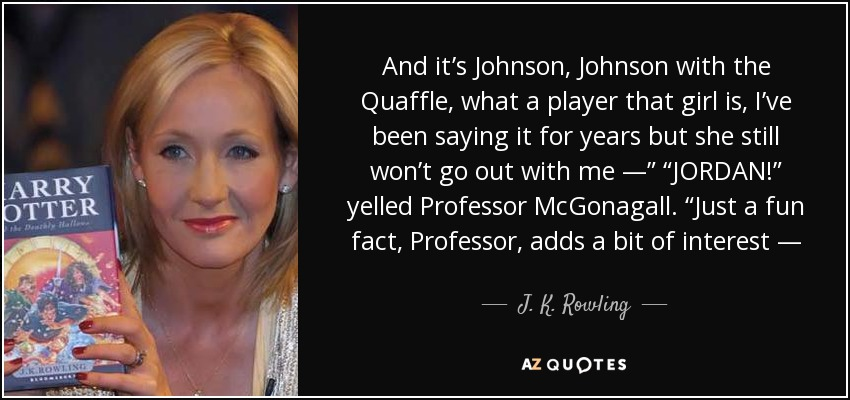 """And it's Johnson, Johnson with the Quaffle, what a player that girl is, I've been saying it for years but she still won't go out with me —"""" """"JORDAN!"""" yelled Professor McGonagall. """"Just a fun fact, Professor, adds a bit of interest — - J. K. Rowling"""