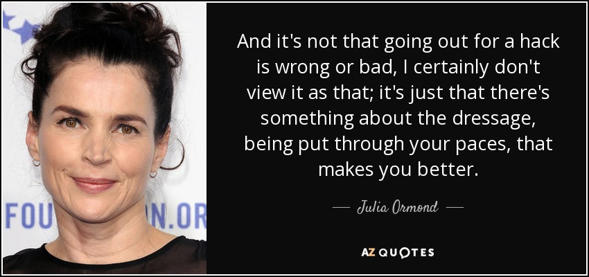 And it's not that going out for a hack is wrong or bad, I certainly don't view it as that; it's just that there's something about the dressage, being put through your paces, that makes you better. - Julia Ormond