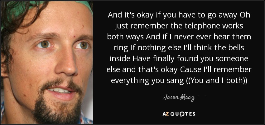 And it's okay if you have to go away Oh just remember the telephone works both ways And if I never ever hear them ring If nothing else I'll think the bells inside Have finally found you someone else and that's okay Cause I'll remember everything you sang ((You and I both)) - Jason Mraz