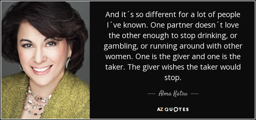 And it´s so different for a lot of people I´ve known. One partner doesn´t love the other enough to stop drinking, or gambling, or running around with other women. One is the giver and one is the taker. The giver wishes the taker would stop. - Alma Katsu