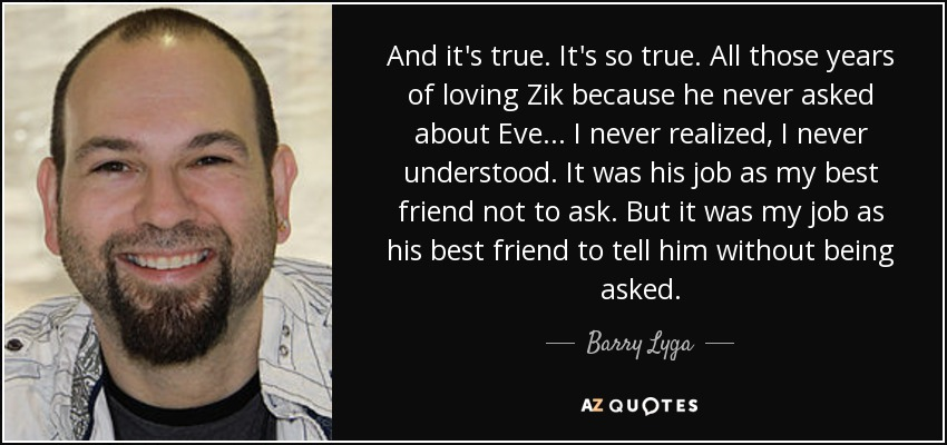 And it's true. It's so true. All those years of loving Zik because he never asked about Eve... I never realized, I never understood. It was his job as my best friend not to ask. But it was my job as his best friend to tell him without being asked. - Barry Lyga
