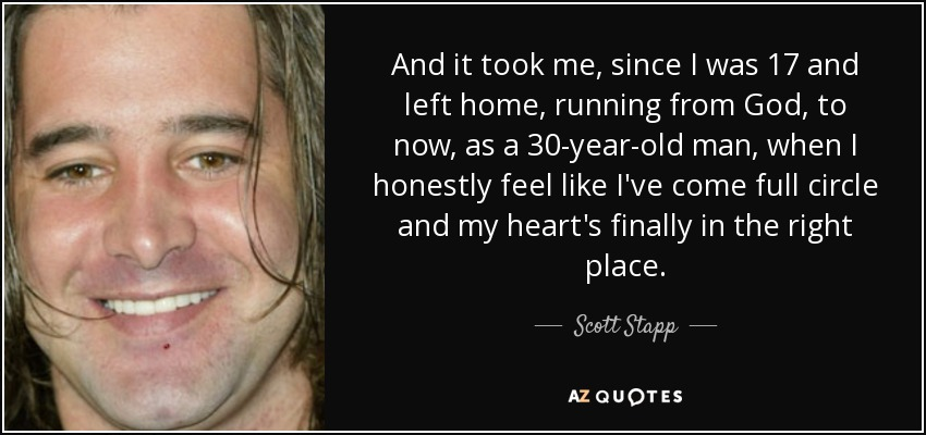 And it took me, since I was 17 and left home, running from God, to now, as a 30-year-old man, when I honestly feel like I've come full circle and my heart's finally in the right place. - Scott Stapp