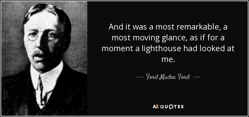 And it was a most remarkable, a most moving glance, as if for a moment a lighthouse had looked at me. - Ford Madox Ford