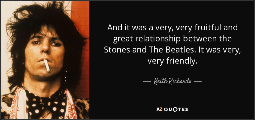 And it was a very, very fruitful and great relationship between the Stones and The Beatles. It was very, very friendly. - Keith Richards