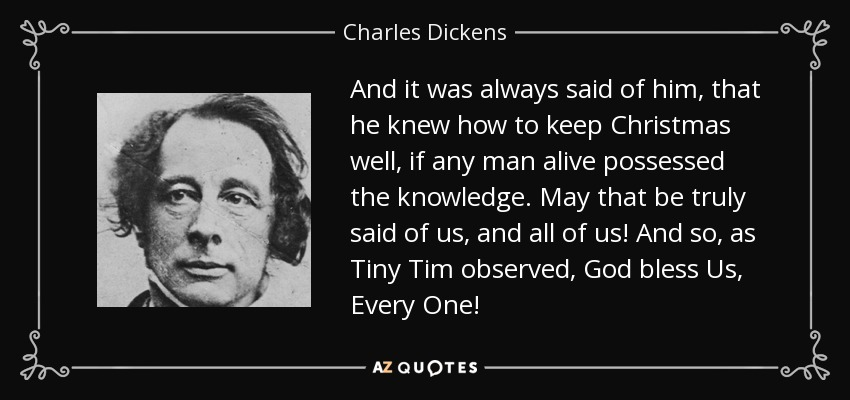 And it was always said of him, that he knew how to keep Christmas well, if any man alive possessed the knowledge. May that be truly said of us, and all of us! And so, as Tiny Tim observed, God bless Us, Every One! - Charles Dickens