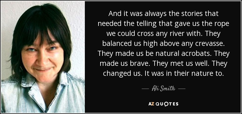 And it was always the stories that needed the telling that gave us the rope we could cross any river with. They balanced us high above any crevasse. They made us be natural acrobats. They made us brave. They met us well. They changed us. It was in their nature to. - Ali Smith