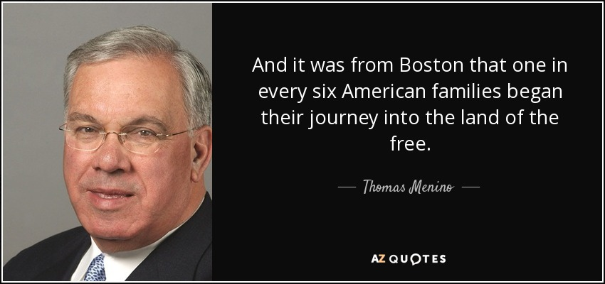 And it was from Boston that one in every six American families began their journey into the land of the free. - Thomas Menino