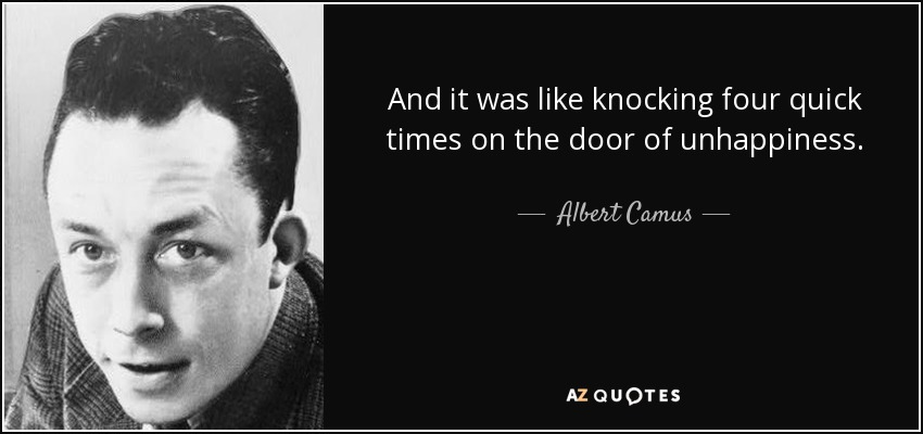 And it was like knocking four quick times on the door of unhappiness. - Albert Camus