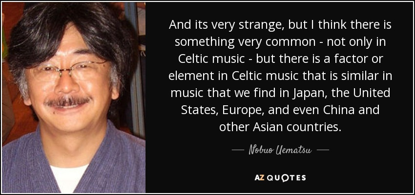 And its very strange, but I think there is something very common - not only in Celtic music - but there is a factor or element in Celtic music that is similar in music that we find in Japan, the United States, Europe, and even China and other Asian countries. - Nobuo Uematsu