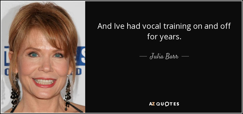 And Ive had vocal training on and off for years. - Julia Barr