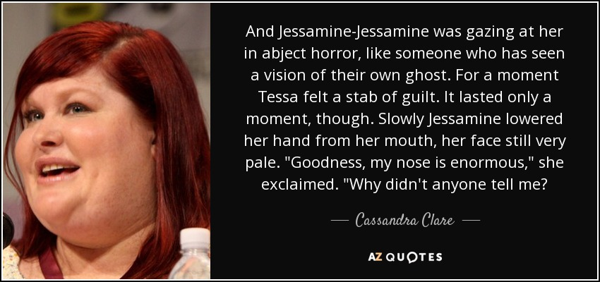 And Jessamine-Jessamine was gazing at her in abject horror, like someone who has seen a vision of their own ghost. For a moment Tessa felt a stab of guilt. It lasted only a moment, though. Slowly Jessamine lowered her hand from her mouth, her face still very pale.