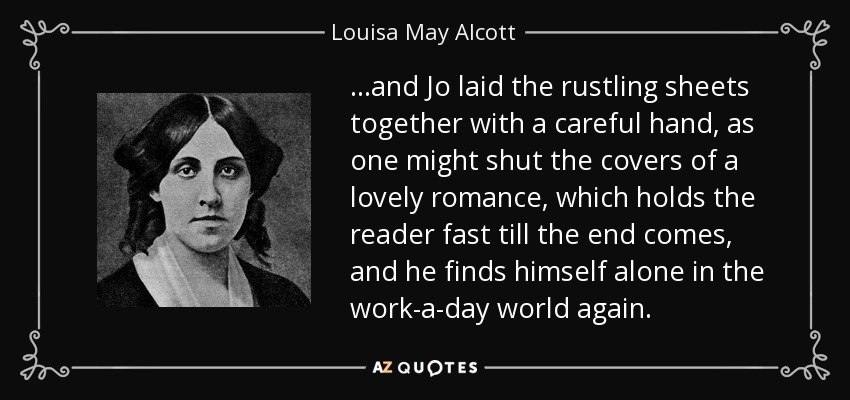 ...and Jo laid the rustling sheets together with a careful hand, as one might shut the covers of a lovely romance, which holds the reader fast till the end comes, and he finds himself alone in the work-a-day world again. - Louisa May Alcott