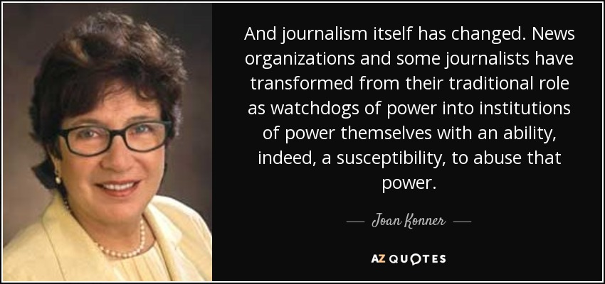 And journalism itself has changed. News organizations and some journalists have transformed from their traditional role as watchdogs of power into institutions of power themselves with an ability, indeed, a susceptibility, to abuse that power. - Joan Konner