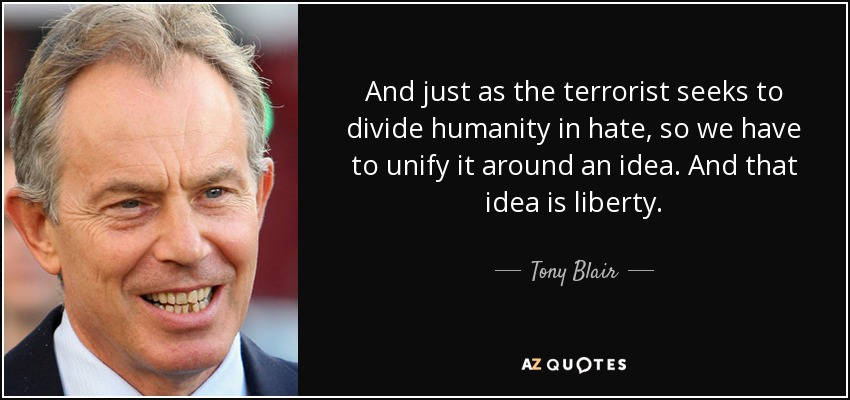 And just as the terrorist seeks to divide humanity in hate, so we have to unify it around an idea. And that idea is liberty. - Tony Blair