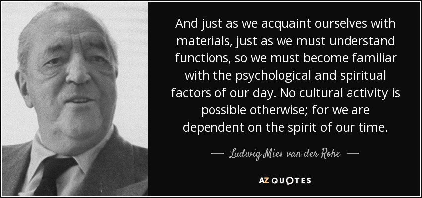 And just as we acquaint ourselves with materials, just as we must understand functions, so we must become familiar with the psychological and spiritual factors of our day. No cultural activity is possible otherwise; for we are dependent on the spirit of our time. - Ludwig Mies van der Rohe