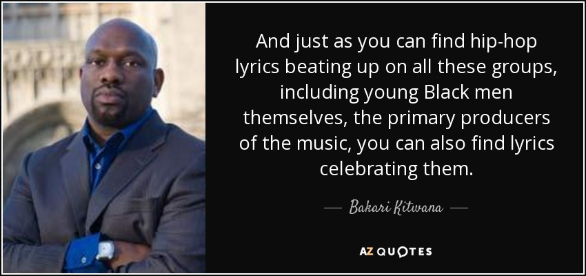 And just as you can find hip-hop lyrics beating up on all these groups, including young Black men themselves, the primary producers of the music, you can also find lyrics celebrating them. - Bakari Kitwana