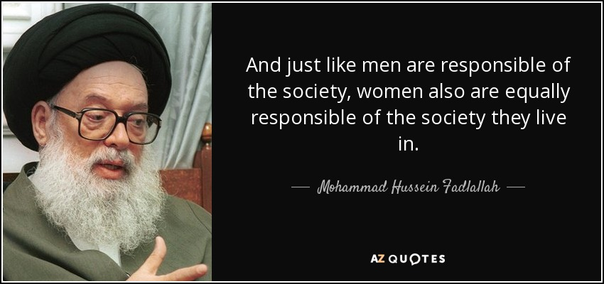 And just like men are responsible of the society, women also are equally responsible of the society they live in. - Mohammad Hussein Fadlallah