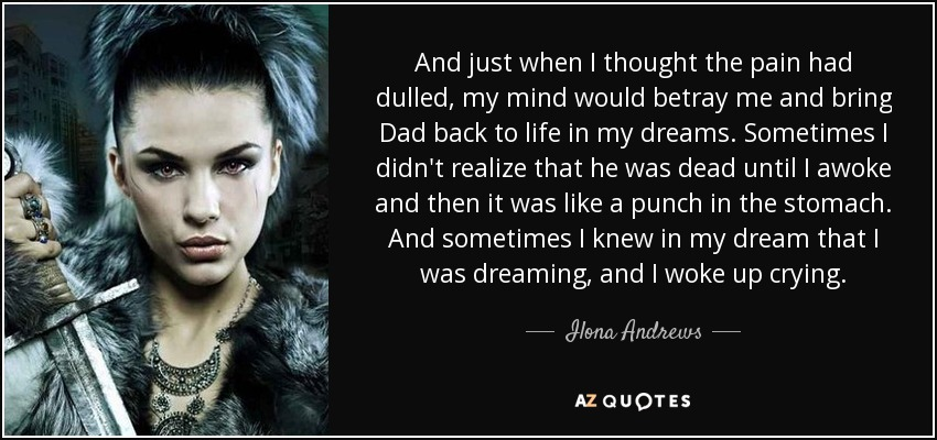 And just when I thought the pain had dulled, my mind would betray me and bring Dad back to life in my dreams. Sometimes I didn't realize that he was dead until I awoke and then it was like a punch in the stomach. And sometimes I knew in my dream that I was dreaming, and I woke up crying. - Ilona Andrews