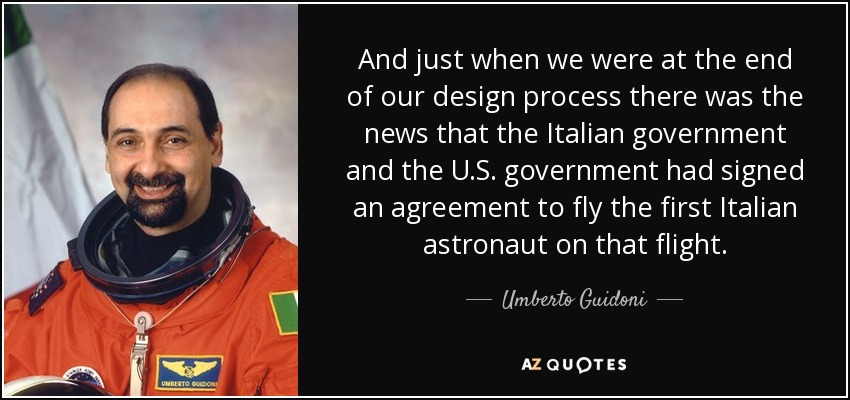 And just when we were at the end of our design process there was the news that the Italian government and the U.S. government had signed an agreement to fly the first Italian astronaut on that flight. - Umberto Guidoni