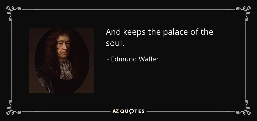 And keeps the palace of the soul. - Edmund Waller