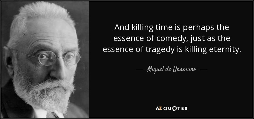 And killing time is perhaps the essence of comedy, just as the essence of tragedy is killing eternity. - Miguel de Unamuno