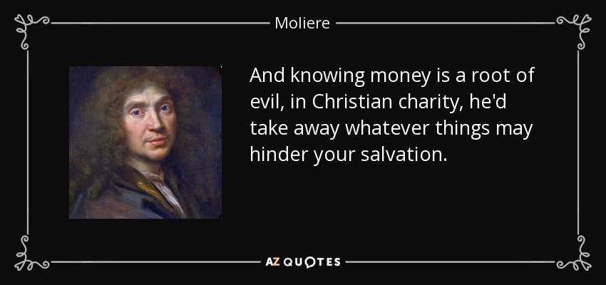 And knowing money is a root of evil, in Christian charity, he'd take away whatever things may hinder your salvation. - Moliere