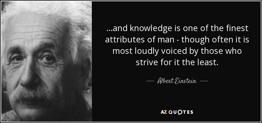 ...and knowledge is one of the finest attributes of man - though often it is most loudly voiced by those who strive for it the least. - Albert Einstein