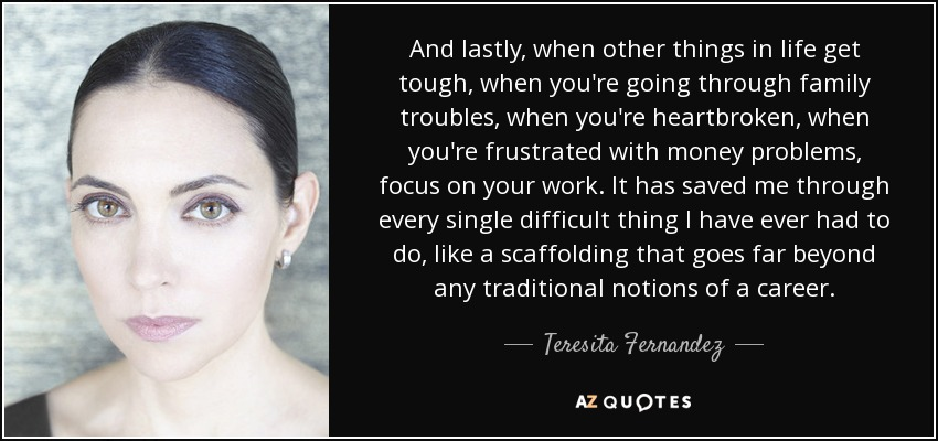 And lastly, when other things in life get tough, when you're going through family troubles, when you're heartbroken, when you're frustrated with money problems, focus on your work. It has saved me through every single difficult thing I have ever had to do, like a scaffolding that goes far beyond any traditional notions of a career. - Teresita Fernandez