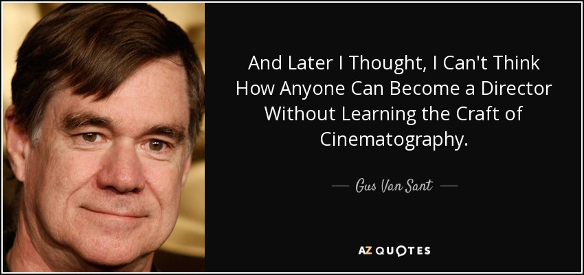 And Later I Thought, I Can't Think How Anyone Can Become a Director Without Learning the Craft of Cinematography. - Gus Van Sant