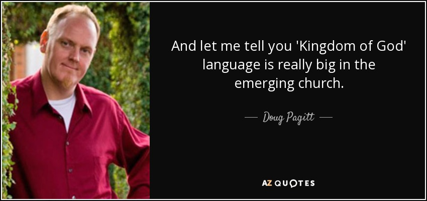 And let me tell you 'Kingdom of God' language is really big in the emerging church. - Doug Pagitt