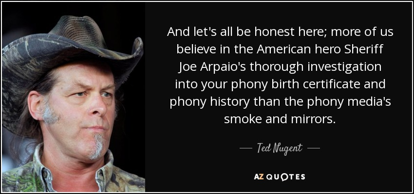 And let's all be honest here; more of us believe in the American hero Sheriff Joe Arpaio's thorough investigation into your phony birth certificate and phony history than the phony media's smoke and mirrors. - Ted Nugent