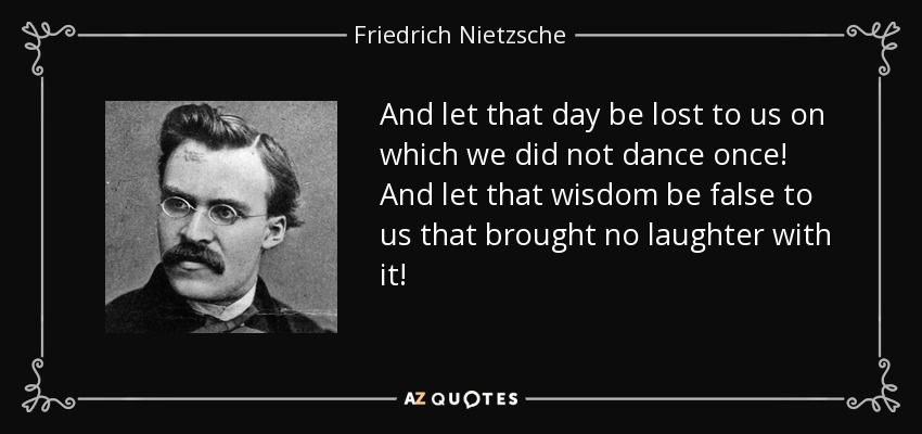 And let that day be lost to us on which we did not dance once! And let that wisdom be false to us that brought no laughter with it! - Friedrich Nietzsche