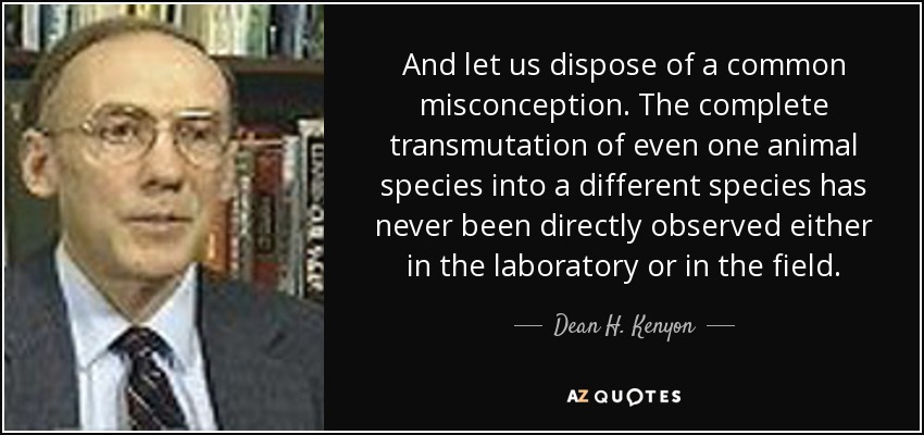 And let us dispose of a common misconception. The complete transmutation of even one animal species into a different species has never been directly observed either in the laboratory or in the field. - Dean H. Kenyon