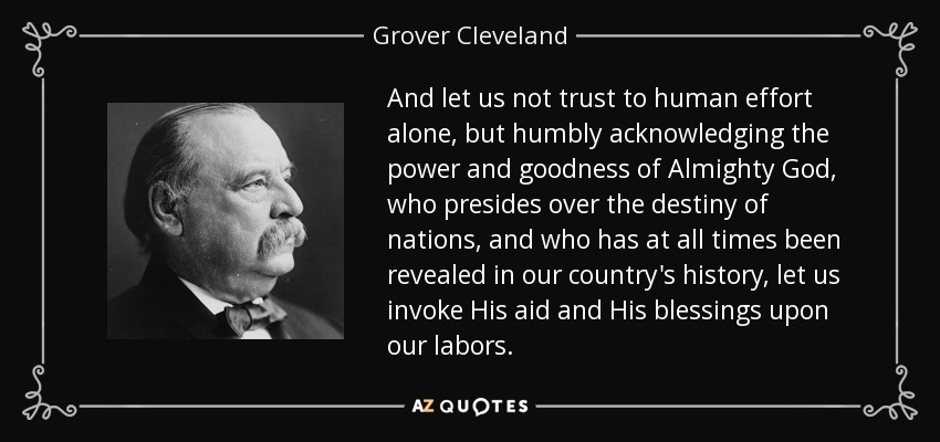 And let us not trust to human effort alone, but humbly acknowledging the power and goodness of Almighty God, who presides over the destiny of nations, and who has at all times been revealed in our country's history, let us invoke His aid and His blessings upon our labors. - Grover Cleveland