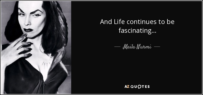 And Life continues to be fascinating... - Maila Nurmi