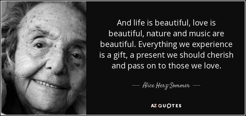 And life is beautiful, love is beautiful, nature and music are beautiful. Everything we experience is a gift, a present we should cherish and pass on to those we love. - Alice Herz-Sommer