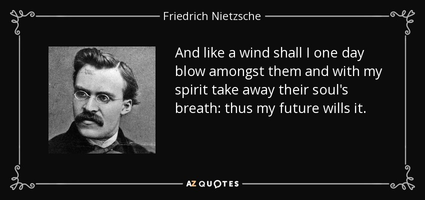 And like a wind shall I one day blow amongst them and with my spirit take away their soul's breath: thus my future wills it. - Friedrich Nietzsche
