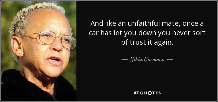 And like an unfaithful mate, once a car has let you down you never sort of trust it again. - Nikki Giovanni