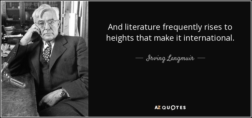 And literature frequently rises to heights that make it international. - Irving Langmuir