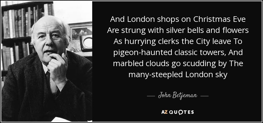 And London shops on Christmas Eve Are strung with silver bells and flowers As hurrying clerks the City leave To pigeon-haunted classic towers, And marbled clouds go scudding by The many-steepled London sky - John Betjeman