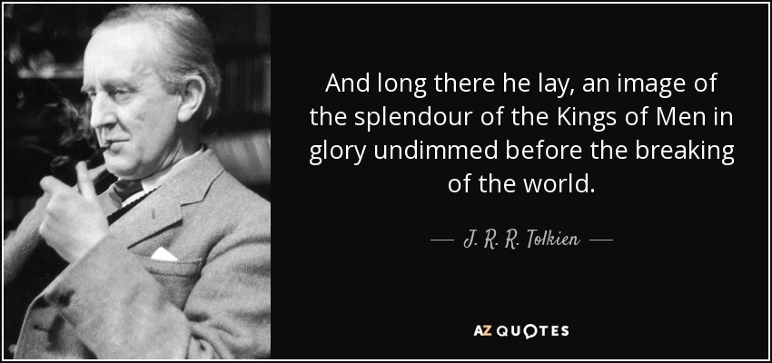 And long there he lay, an image of the splendour of the Kings of Men in glory undimmed before the breaking of the world. - J. R. R. Tolkien