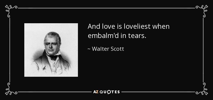 And love is loveliest when embalm'd in tears. - Walter Scott