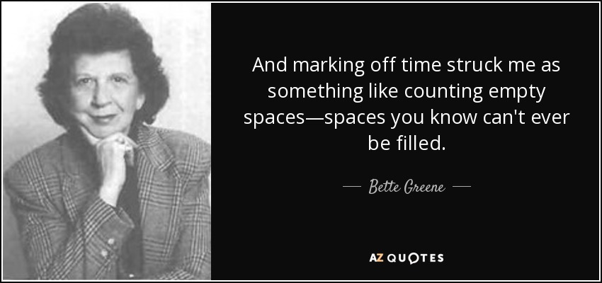 And marking off time struck me as something like counting empty spaces—spaces you know can't ever be filled. - Bette Greene