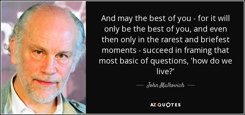 And may the best of you - for it will only be the best of you, and even then only in the rarest and briefest moments - succeed in framing that most basic of questions, 'how do we live?' - John Malkovich