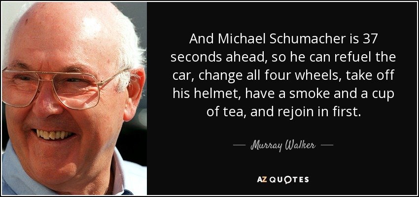 And Michael Schumacher is 37 seconds ahead, so he can refuel the car, change all four wheels, take off his helmet, have a smoke and a cup of tea, and rejoin in first. - Murray Walker