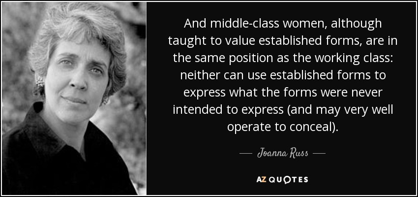 And middle-class women, although taught to value established forms, are in the same position as the working class: neither can use established forms to express what the forms were never intended to express (and may very well operate to conceal). - Joanna Russ
