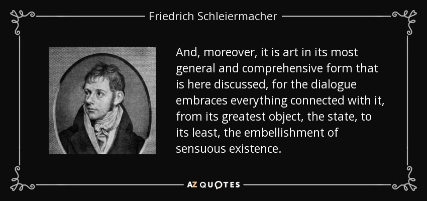 And, moreover, it is art in its most general and comprehensive form that is here discussed, for the dialogue embraces everything connected with it, from its greatest object, the state, to its least, the embellishment of sensuous existence. - Friedrich Schleiermacher