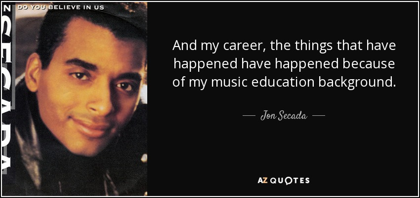 And my career, the things that have happened have happened because of my music education background. - Jon Secada