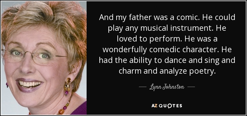 And my father was a comic. He could play any musical instrument. He loved to perform. He was a wonderfully comedic character. He had the ability to dance and sing and charm and analyze poetry. - Lynn Johnston