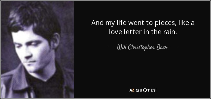 And my life went to pieces, like a love letter in the rain. - Will Christopher Baer